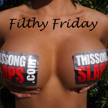 IT'S FILTHY FRIDAY. YOU KNOW WHAT TO DO!
