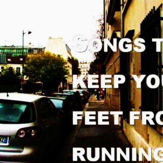 Songs to keep your feet from running.
