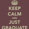 1: Keep Calm And Just Graduate