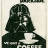 Come to the Darkside. We have a coffee