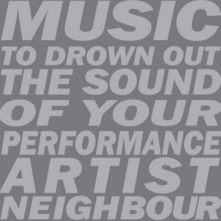 Music to drown out the sound of your performance artist neighbour.