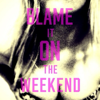 just blame it on the weekend