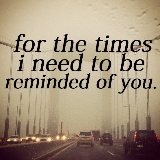 for the times i need to be reminded of you.