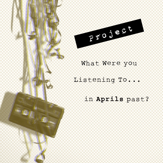 Project: What Were You Listening To.. [April]