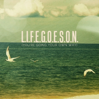 L.I.F.E.G.O.E.S.O.N. (You're Going Your Own Way)
