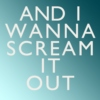 and i wanna scream it out