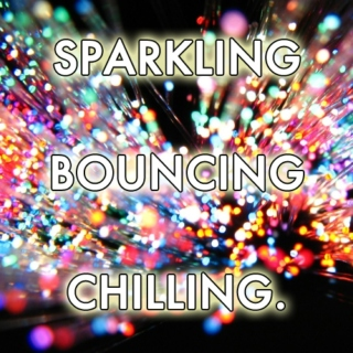 SPARKLING, BOUNCING, CHILLING.