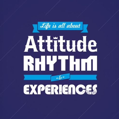 Life is all about attitude, rhythm & experiences.