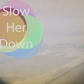 slow her down.