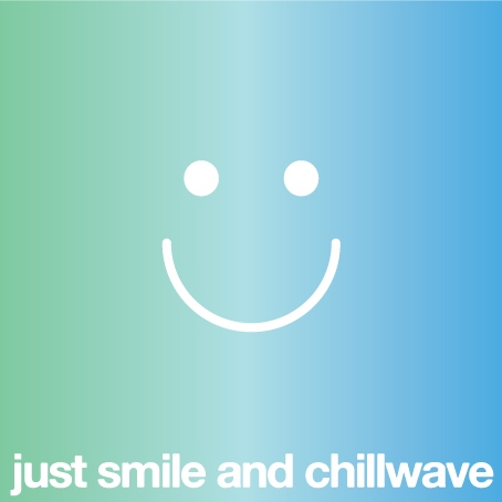 Just smile and chillwave.