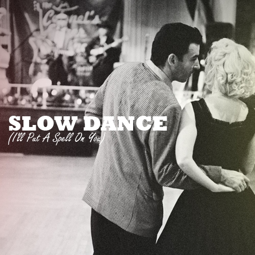 Slow Dance (I'll Put A Spell On You)