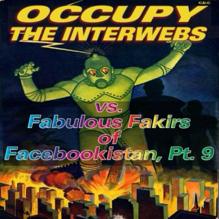 Occupy the Interwebs vs. Fabulous Fakirs of Facebookistan, Pt. 9