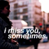I miss you, sometimes.
