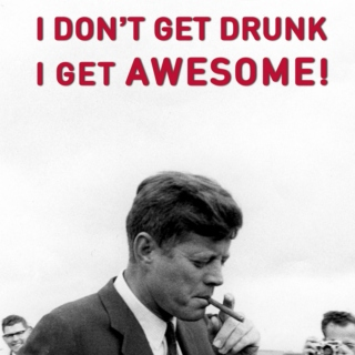 I dont't get drunk, i get awesome! feb.2011