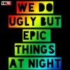 We Do Ugly But Epic Things At Night. VOL. 1