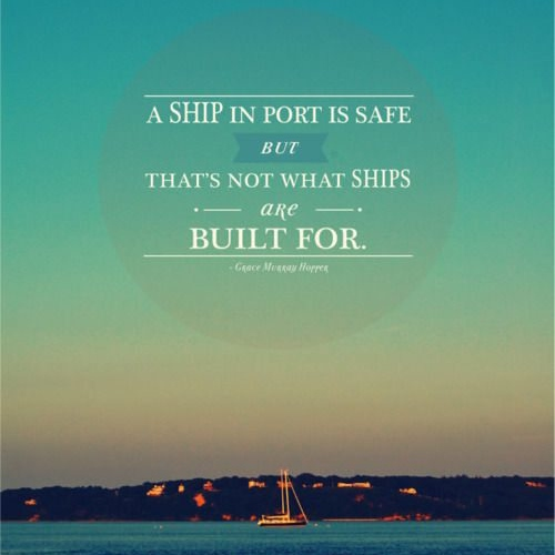 a ship in port is safe. but that's not what ships were built for.