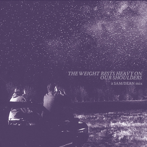 the weight rests heavy on our shoulders —a Sam/Dean mix