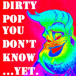 Dirty Pop You Don't Know...YET. (Volume 1)