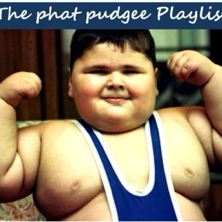 The phat pudgee Playlist