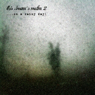 this dream's realm II - ...on a rainy day!