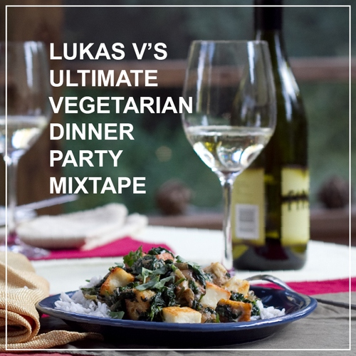 Lukas V's Ultimate Vegetarian Dinner Party Mixtape