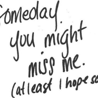 Someday, you might miss me. (at least I hope so)