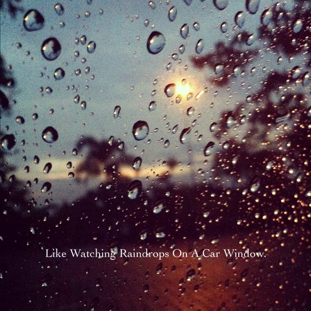 Like Watching Raindrops On A Car Window