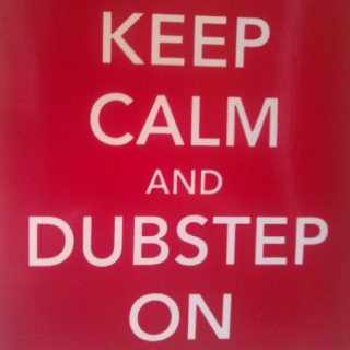 Keep calm and Dubstep on.