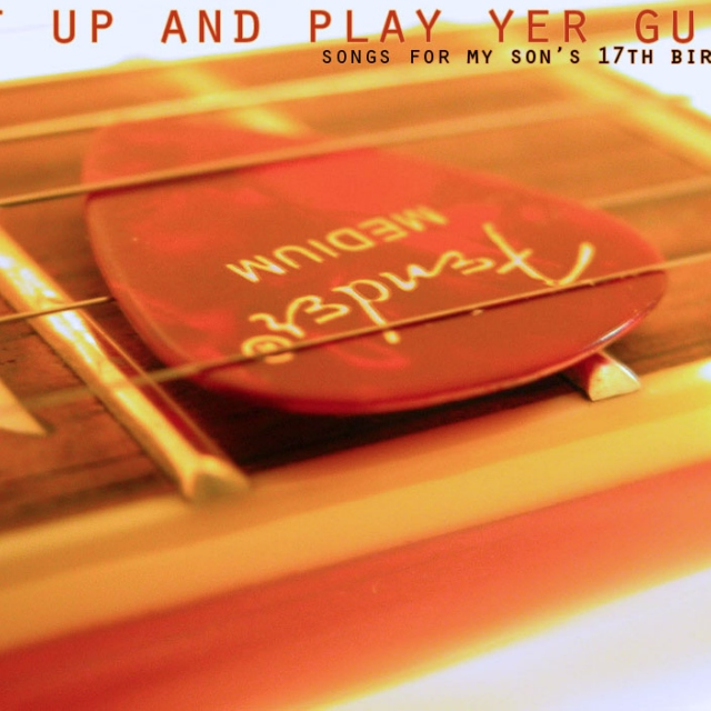 shut up and play yer guitar: songs for my son's 17th birthday
