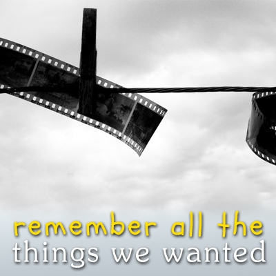 remember all the things we wanted.