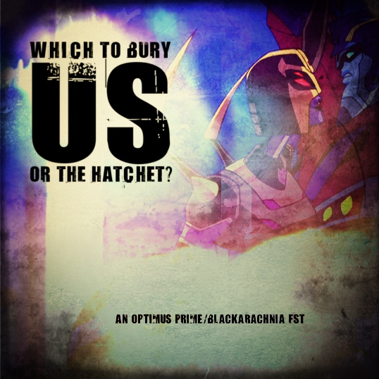 Which to Bury, Us Or the Hatchet? [An Optimus Prime/Blackarachnia FST]
