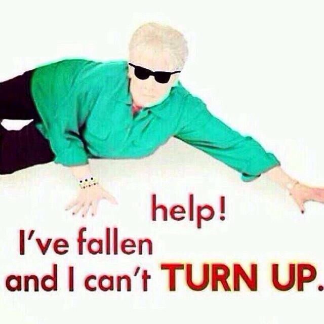 HELP! I've Fallen and I Can't TURN UP.