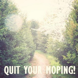 Quit Your Moping!