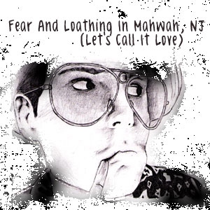 Fear And Loathing In Mahwah, NJ (Let's Call It Love)