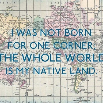 I am not born for one corner; the whole world is my native land.