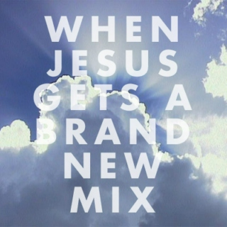 When Jesus Gets A Brand New Mix