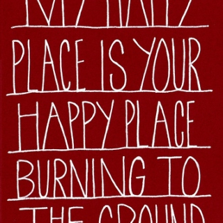 My Happy Place Is Your Happy Place Burning To The Ground.