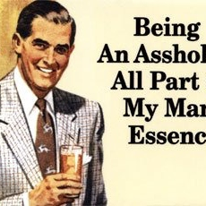 Being An Asshole Is All Part Of My Manly Essence