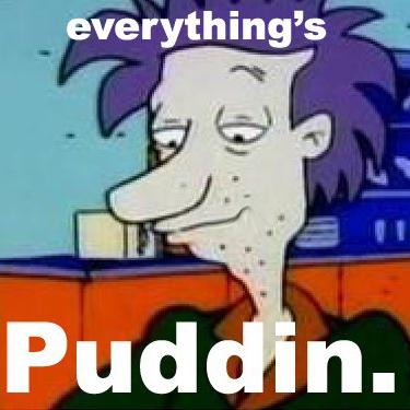 Everything's puddin.
