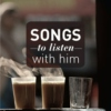 Songs to listen with him.