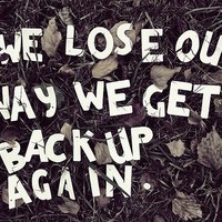 We Lose Our Way, We Get Back Up Again.