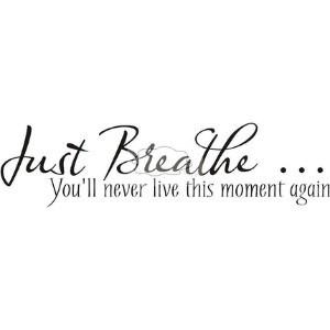 just breathe and it will be okay