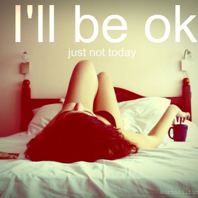 I'll be ok (just not today)