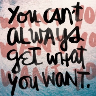 You can't always get what you want.
