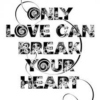 Only love can break your heart...
