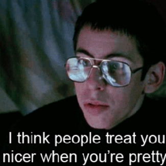 """""""People treat you nicer when you're pretty."""""""