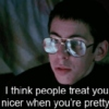 """People treat you nicer when you're pretty."""