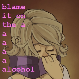 blame it on the a-a-a-a-a-alcohol