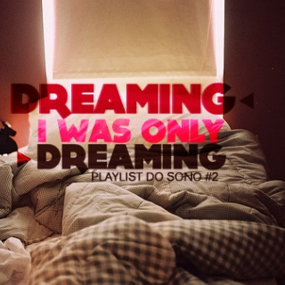 Dreaming, I was only dreaming | Playlist do sono 2