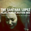 The Santana Lopez Rejection Dejection Mix